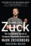 Think Like Zuck: The Five Business Secrets of Facebook's Improbably Brilliant CEO Mark Zuckerberg (English Edition)