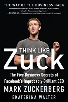Think Like Zuck: The Five Business Secrets of Facebook's Improbably Brilliant CEO Mark Zuckerberg by [Walter, Ekaterina]
