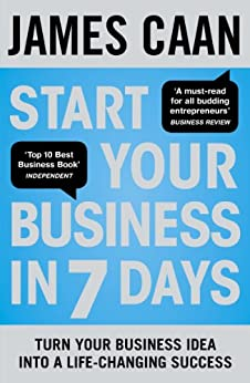 Start Your Business in 7 Days: Turn Your Idea Into a Life-Changing Success by [Caan, James]