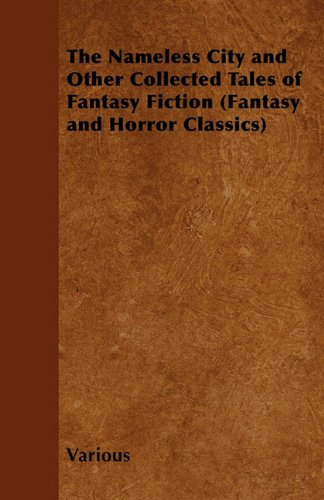 The Nameless City and Other Collected Tales of Fantasy Fiction (Fantasy and Horror Classics)