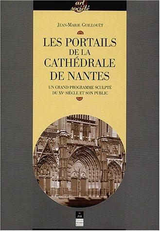 Les portails de la cathédrale de Nantes : Un grand programme sculpté du XVe siècle et son public par Jean-Marie Guillouët