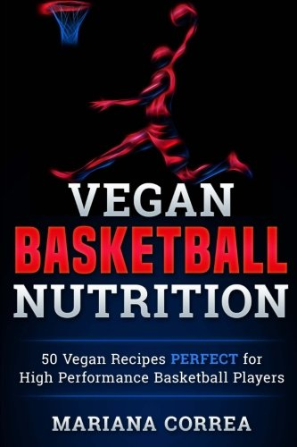 VEGAN BASKETBALL Nutrition: 50 Vegan Recipes PERFECT for High Performance Basketball Players por Mariana Correa