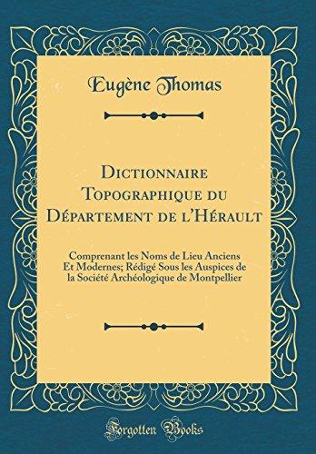 Dictionnaire Topographique Du Département de l'Hérault: Comprenant Les Noms de Lieu Anciens Et Modernes; Rédigé Sous Les Auspices de la Société Archéologique de Montpellier (Classic Reprint)