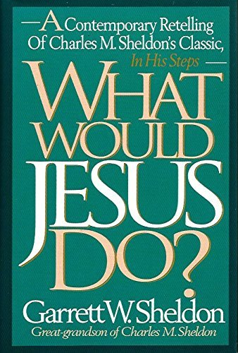 What Would Jesus Do?: A Contemporary Retelling of Charles M. Sheldon's Classic, in His Steps by Garrett W. Sheldon (1993-12-05)