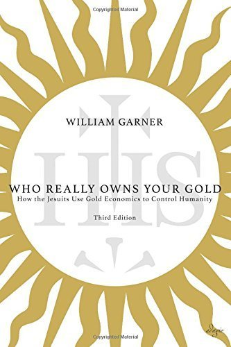 Who Really Owns Your Gold: How the Jesuits Use Gold Economics to Control Humanity by William Dean A. Garner (2014-07-08)