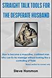 Straight Talk Tools for the Desperate Husband: How To Become A Masculine, Confident Man Who Can Fix His Marriage Without Looking Like A Controlling A**hole  (English Edition)
