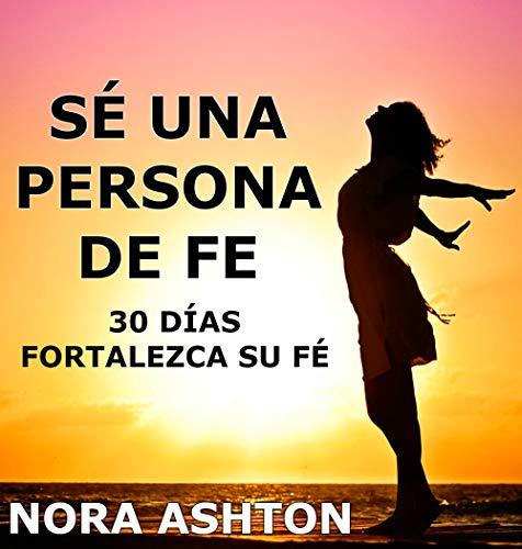 SÉ UNA PERSONA DE FE: 30 Días: Fortalezca su Fe por Nora Ashton