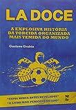 La Doce - A Explosiva Historia Da Torcida Organizada Mais Temida Do Mundo (Em Portuguese do Brasil)