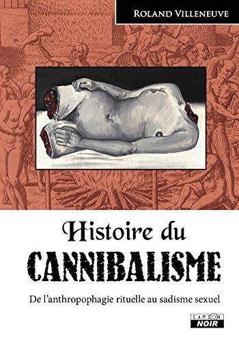 Histoire du cannibalisme De l'anthropophagie rituelle au sadisme sexuel
