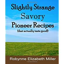 Slightly Strange Savory Pioneer Recipes: That actually taste good! (Practical Pioneer Recipes)