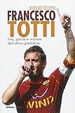 Francesco Totti. Vita, parole e imprese dell'ultimo gladiatore