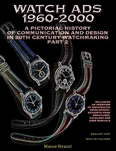 Watch Ads 1960-2000. A pictorial history of communication and design in 20th Century watchmaking-Storia illustrata della comunicazione e del design ... nell'orologeria del Novecento / Parte 2