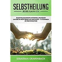 Selbstheilung - Jeder kann es!: Selbstheilungskräfte aktivieren, Meditation und wie Du durch 12 Techniken nie mehr krank wirst (30 Tage Challenge + Checkliste) (German Edition)