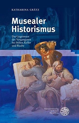 Musealer Historismus: Die Gegenwart des Vergangenen bei Stifter, Keller und Raabe (Beiträge zur neueren Literaturgeschichte)