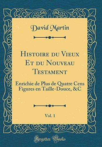 Histoire du Vieux Et du Nouveau Testament, Vol. 1: Enrichie de Plus de Quatre Cens Figures en Taille-Douce, &C (Classic Reprint)