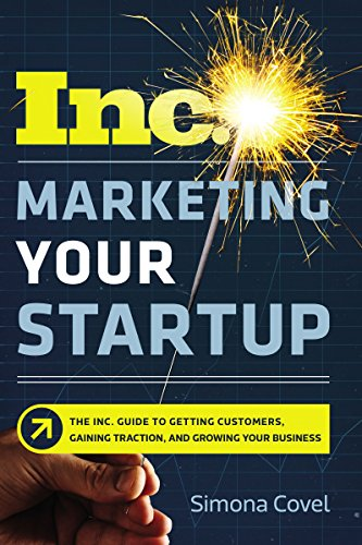 Marketing Your Startup: The Inc. Guide to Getting Customers, Gaining Traction, and Growing Your Business par Simona Covel