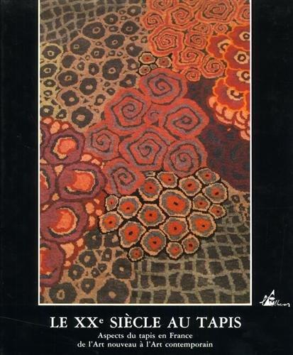 LE XXEME SIECLE AU TAPIS. Aspects du tapis en France de l'Art nouveau à l'Art contemporain