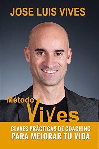 Método Vives -: Claves practicas de Coaching para mejorar tu vida por Jose Luis Vives