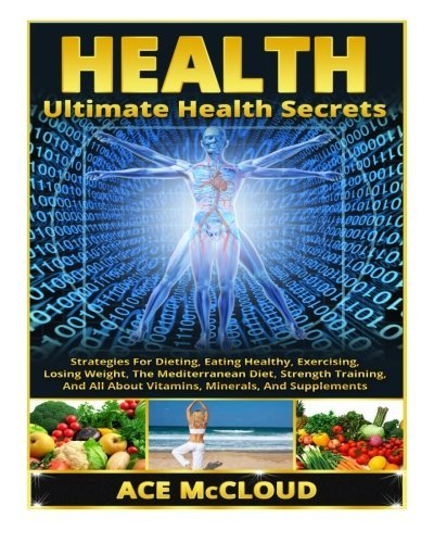 Ultimate Health Secrets: Strategies For Dieting, Eating Healthy, Exercising, Losing Weight, The Mediterranean Diet, Strength Training, And All About Vitamins, Minerals, And Supplements by Ace McCloud (2014-06-11)