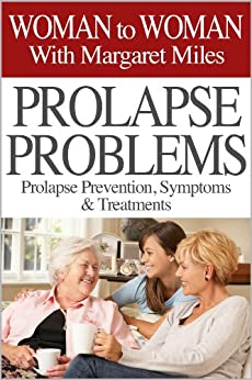 Prolapse Problems: Prolapse Prevention, Symptoms and Treatment (Woman to Woman with Margaret Miles Book 1) by [Miles, Margaret]