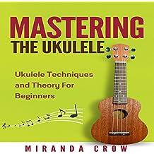 Mastering the Ukulele: Ukulele Techniques and Theory for Beginners - Second Edition: Ukulele Theory, Ukulele Songbook, Book 1