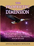 THE PROPHETIC DIMENSION: A Divine Revelation Of How To Accurately Prophesy And Operate  In The Prophetic Realm Of God