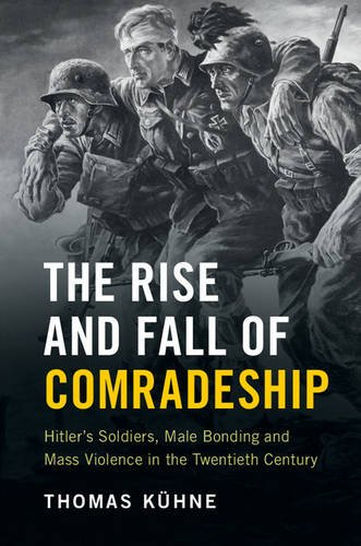 The Rise and Fall of Comradeship: Hitler's Soldiers, Male Bonding and Mass Violence in the Twentieth Century por Thomas Kühne