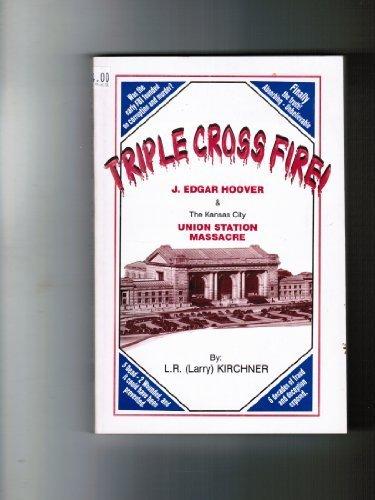 Triple Cross Fire: J. Edgar Hoover & the Kansas City Union Station Massacre -