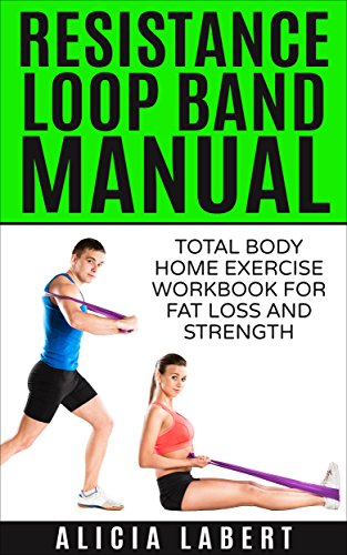 Resistance Loop Band Manual: Total Body Home Exercise Workbook for Fat Loss and Strength (English Edition) por Alicia Labert
