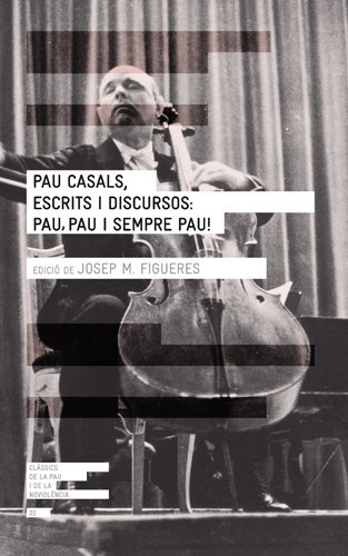 Pau Casals, escrits i discursos : pau, pau i sempre pau! por Josep M. Figueres