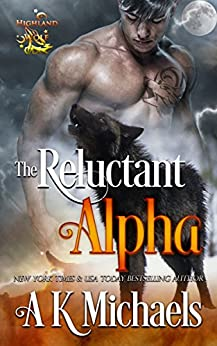 Highland Wolf Clan Series, Book 1, The Reluctant Alpha: A gripping tale of Shifters full of suspense, action and paranormal romance by [Michaels, A K]