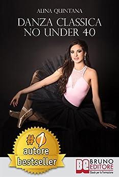 Danza Classica No Under 40: Come Intraprendere Un Percorso Emozionale Di Danza Classica Per Donne Sopra I 40 Anni di [ALINA QUINTANA]