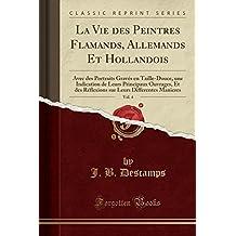 La Vie Des Peintres Flamands, Allemands Et Hollandois, Vol. 4: Avec Des Portraits Graves En Taille-Douce, Une Indication de Leurs Principaux Ouvrages, ... Leurs Differentes Manieres (Classic Reprint)
