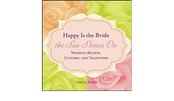 Happy is the Bride the Sun Shines On: Wedding Beliefs, Customs, and Traditions