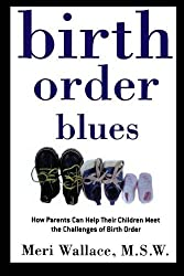 Birth Order Blues: How Parents Can Help their Children Meet the Challenges of their Birth Order by Meri Wallace (1999-05-18)