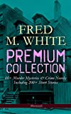 FRED M. WHITE Premium Collection: 60+ Murder Mysteries & Crime Novels; Including 200+ Short Stories (Illustrated): The Doom of London, The Ends of Justice, ... of the Four Fingers, A Crime on Canvas…