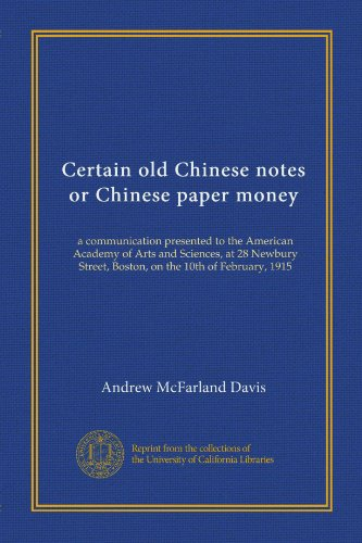 Certain old Chinese notes or Chinese paper money: a communication presented to the American Academy of Arts and Sciences, at 28 Newbury Street, Boston, on the 10th of February, 1915