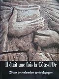 Il était une fois la Côte-d'Or. 20 ans de recherches archéologiques