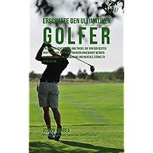 Erschaffe den ultimativen Golfer: Erkenne die Geheimnisse und Tricks, die von den besten Profi-Golfern und ihren Trainern angewandt werden um deine Kondition und Ernahrung