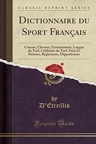 Dictionnaire Du Sport Français: Courses, Chevaux, Entrainement, Langue Du Turf, Célébrités Du Turf, Paris Et Parieurs, Règlements, Hippodromes (Classic Reprint)