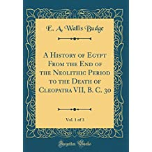 A History of Egypt From the End of the Neolithic Period to the Death of Cleopatra VII, B. C. 30, Vol. 1 of 3 (Classic Reprint)
