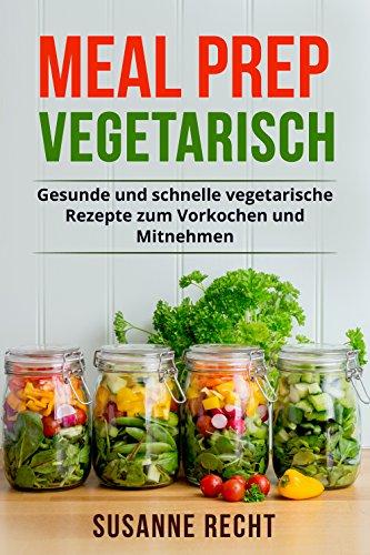 Meal Prep Vegetarisch: Gesunde und schnelle vegetarische Rezepte zum ...