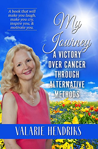 My Journey: A Victory Over Cancer Through Alternative Methods by [Hendriks, Valarie ]