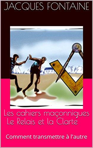 Les cahiers maçonniques Le Relais et la Clarté: Comment transmettre à l'autre par Jacques Fontaine