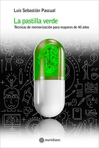 LA PASTILLA VERDE: TÉCNICAS DE MEMORIZACIÓN PARA MAYORES DE 40 AÑOS por Luis Sebastián  Pascual