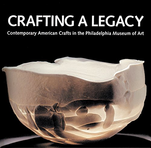 Crafting a Legacy: Contemporary American Crafts in the Philadelphia Museum of Art: Contemporary American Crafts at the Philadelphia Museum of (Museum Collection Of Costume Philadelphia Art)