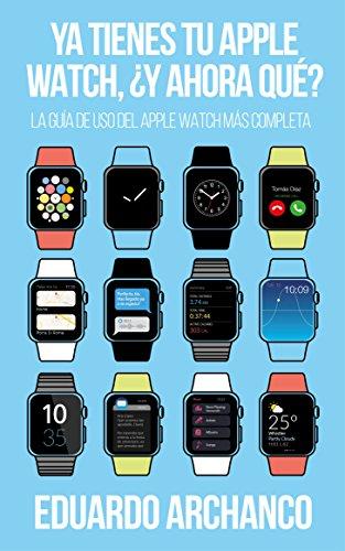 Ya tienes tu Apple Watch, ¿y ahora qué?: La guía de uso del Apple Watch más completa