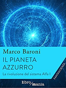 Il pianeta azzurro (La rivoluzione del Sistema Alfa) di [Baroni, Marco]