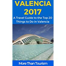 Valencia 2017: A Travel Guide to the Top 20 Things to Do in Valencia, Spain: Best of Valencia Spain Travel Guide (English Edition)