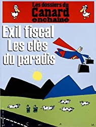 LES DOSSIERS DU CANARD ENCHAINE ; EXILE FISCAL LES CLES DU PARADIS